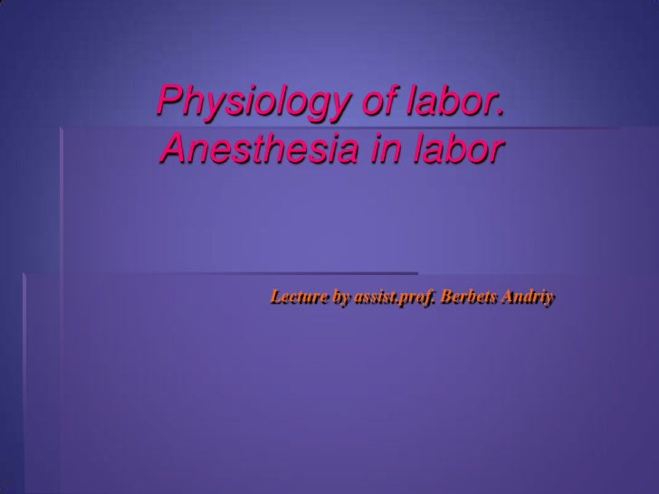 Physiology of labor. Anesthesia in labor Lecture by assist.prof. BerbetsAndriy