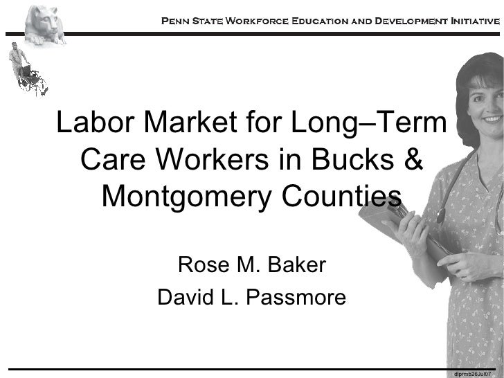 Labor Market for Long–Term Care Workers in Bucks & Montgomery Counties Rose M. Baker David L. Passmore