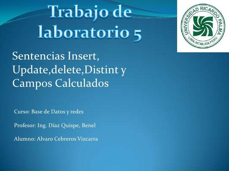 Trabajo de laboratorio 5<br />Sentencias Insert, Update,delete,Distint y Campos Calculados<br />Curso: Base de Datos y red...