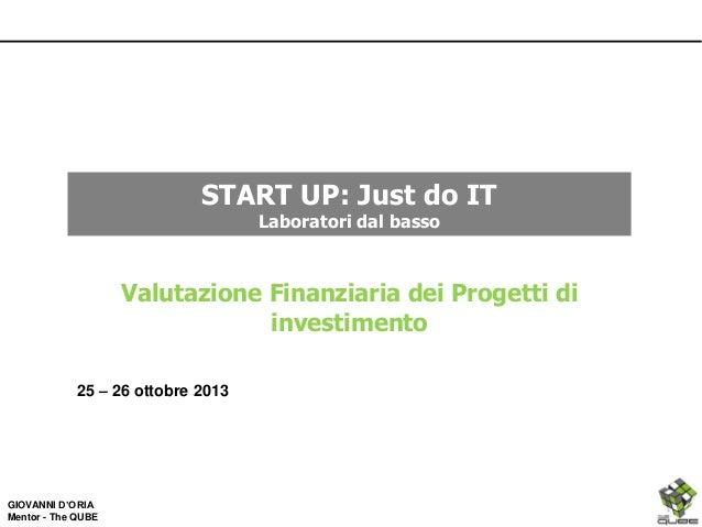 START UP: Just do IT Laboratori dal basso  Valutazione Finanziaria dei Progetti di investimento 25 – 26 ottobre 2013  GIOV...