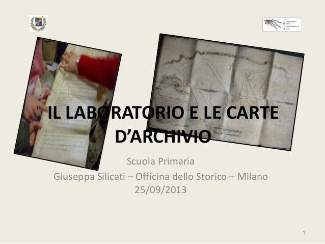 IL LABORATORIO E LE CARTE D'ARCHIVIO Scuola Primaria Giuseppa Silicati – Officina dello Storico – Milano 25/09/2013  1