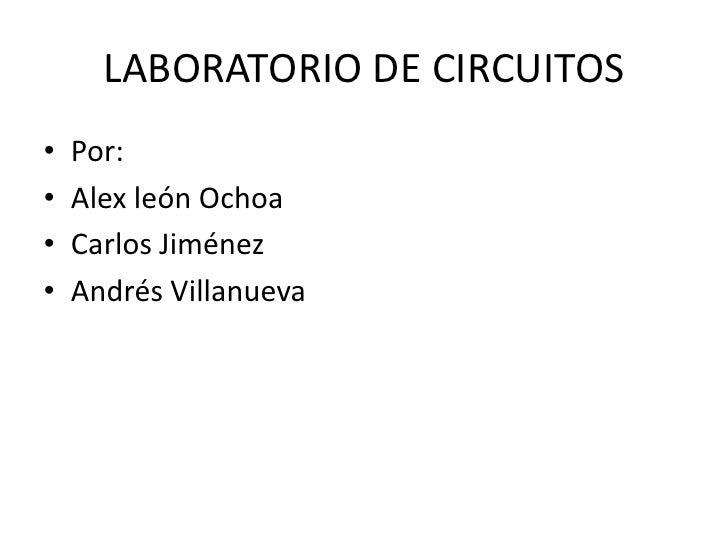 LABORATORIO DE CIRCUITOS<br />Por:<br />Alex león Ochoa<br />Carlos Jiménez<br />Andrés Villanueva<br />