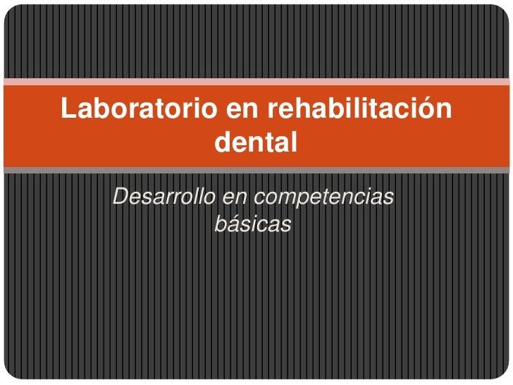 Desarrollo en competencias básicas<br />Laboratorio en rehabilitación dental <br />