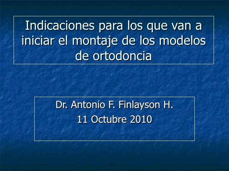 Indicaciones para los que van a iniciar el montaje de los modelos de ortodoncia Dr. Antonio F. Finlayson H. 11 Octubre 2010