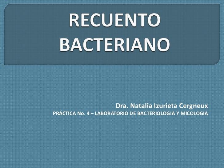 RECUENTO BACTERIANO<br />Dra. Natalia Izurieta Cergneux<br />PRÁCTICA No. 4 – LABORATORIO DE BACTERIOLOGIA Y MICOLOGIA<br />