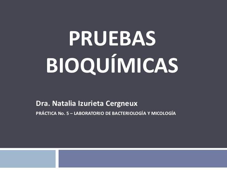 PRUEBAS BIOQUÍMICAS<br />Dra. Natalia Izurieta Cergneux<br />PRÁCTICA No. 5 – LABORATORIO DE BACTERIOLOGÍA Y MICOLOGÍA<br />
