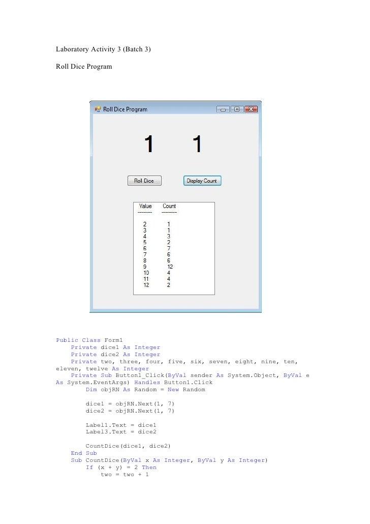 Laboratory Activity 3 (Batch 3)  Roll Dice Program     Public Class Form1     Private dice1 As Integer     Private dice2 A...