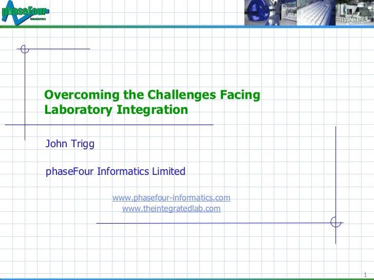 Overcoming the Challenges Facing Laboratory Integration <ul><li>John Trigg </li></ul><ul><li>phaseFour Informatics Limited...