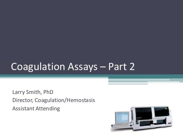 Coagulation Assays – Part 2 Larry Smith, PhD Director, Coagulation/Hemostasis Assistant Attending