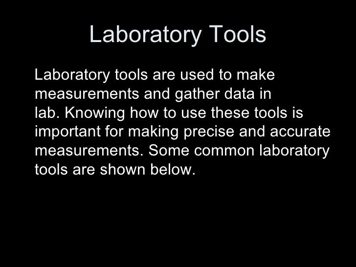Laboratory Tools <ul><li>Laboratory tools are used to make measurements and gather data in lab.Knowing how to use these t...