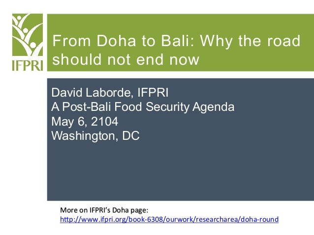 From Doha to Bali: Why the road should not end now David Laborde, IFPRI A Post-Bali Food Security Agenda May 6, 2104 Washi...