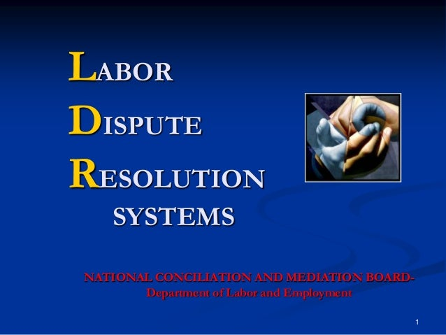 LABOR DISPUTE RESOLUTION SYSTEMS NATIONAL CONCILIATION AND MEDIATION BOARDDepartment of Labor and Employment 1
