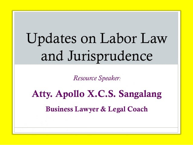Updates on Labor Law and Jurisprudence Resource Speaker: Atty. Apollo X.C.S. Sangalang Business Lawyer & Legal Coach