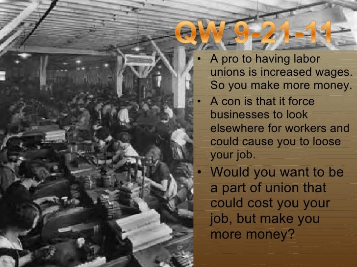 <ul><li>A pro to having labor unions is increased wages. So you make more money.  </li></ul><ul><li>A con is that it force...