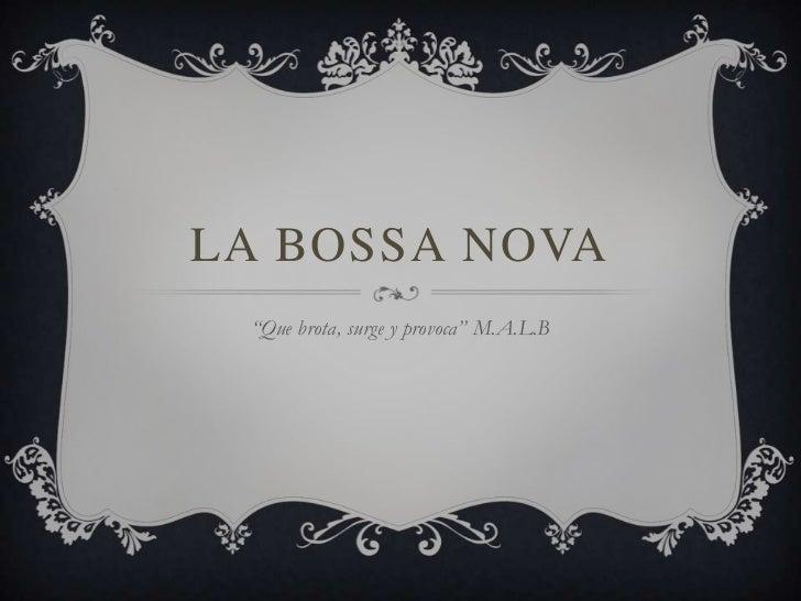 """LA BOSSA NOVA """"Que brota, surge y provoca"""" M.A.L.B"""