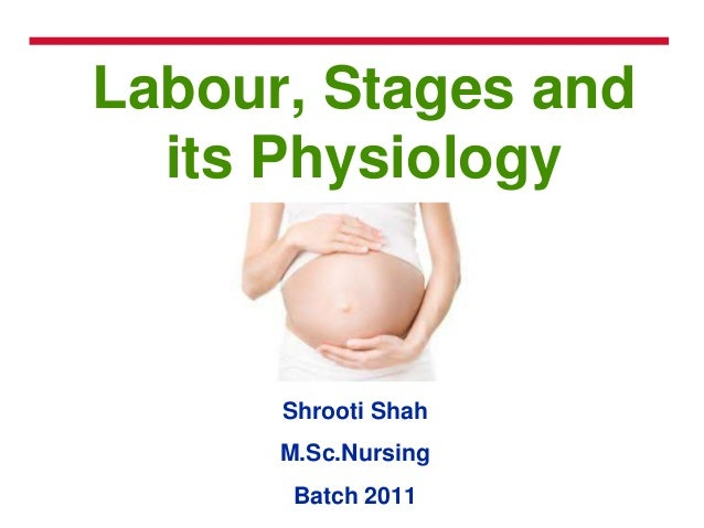 Labour, Stages and its Physiology Shrooti Shah M.Sc.Nursing Batch 2011