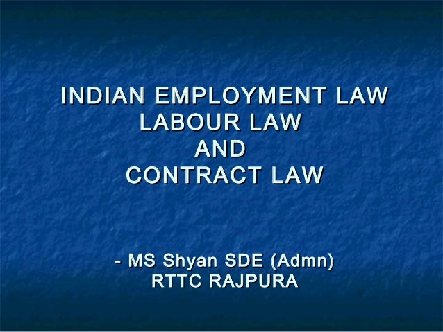 INDIAN EMPLOYMENT LAW      LABOUR LAW         AND     CONTRACT LAW   - MS Shyan SDE (Admn)       RTTC RAJPURA