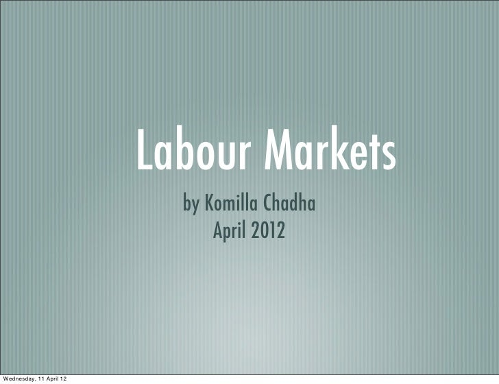 Labour Markets                           by Komilla Chadha                               April 2012Wednesday, 11 April 12