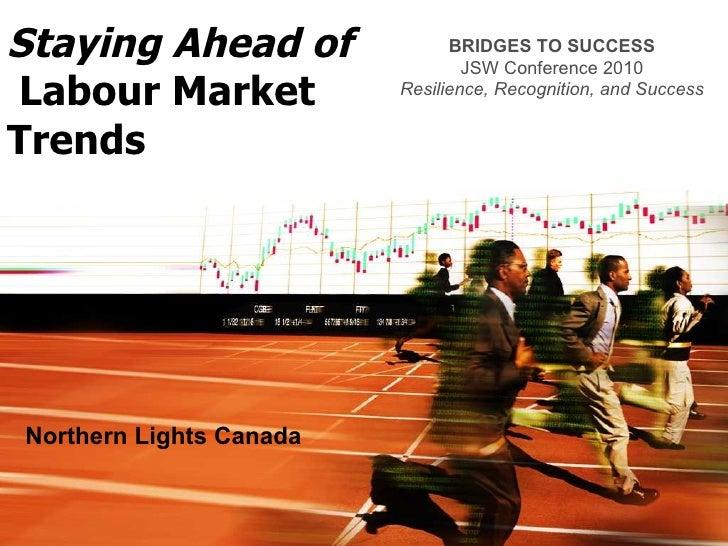 Staying Ahead of   Labour Market Trends Northern Lights Canada BRIDGES TO SUCCESS JSW Conference 2010 Resilience, Recognit...