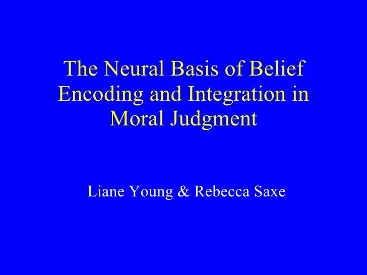 The Neural Basis of Belief Encoding and Integration in Moral Judgment Liane Young & Rebecca Saxe