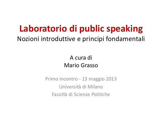 Laboratorio di public speakingNozioni introduttive e principi fondamentaliA cura diMario GrassoPrimo incontro - 13 maggio ...