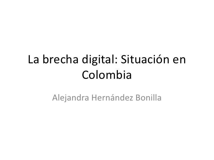 La brecha digital: Situación en          Colombia    Alejandra Hernández Bonilla