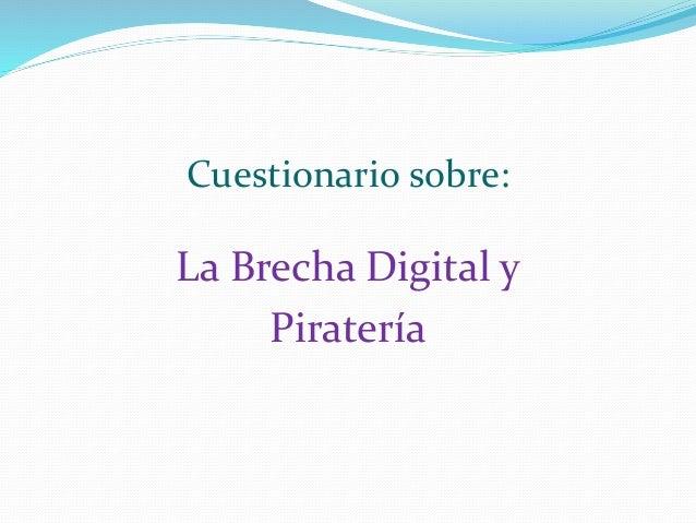 Cuestionario sobre: La Brecha Digital y Piratería