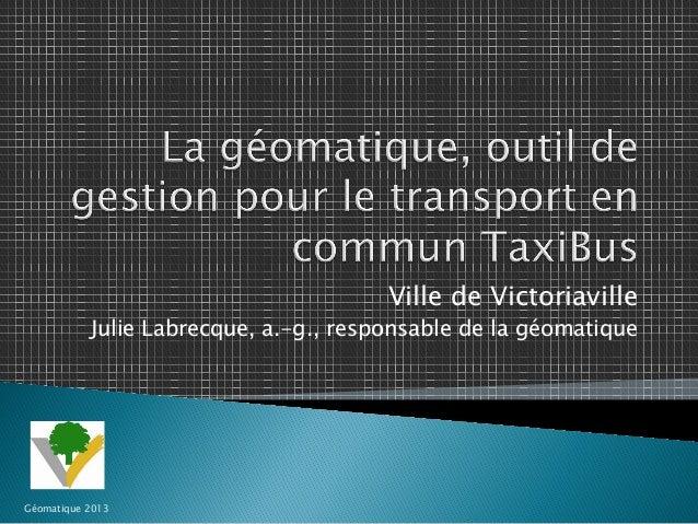 Ville de Victoriaville  Julie Labrecque, a.-g., responsable de la géomatique  Géomatique 2013