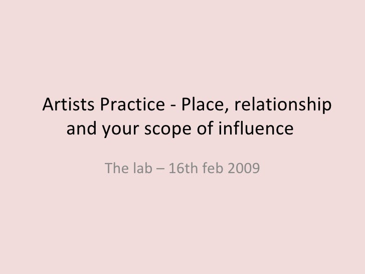 Artists Practice - Place, relationship and your scope of influence  The lab – 16th feb 2009