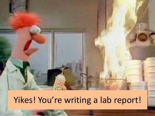 Yikes! You're writing a lab report!