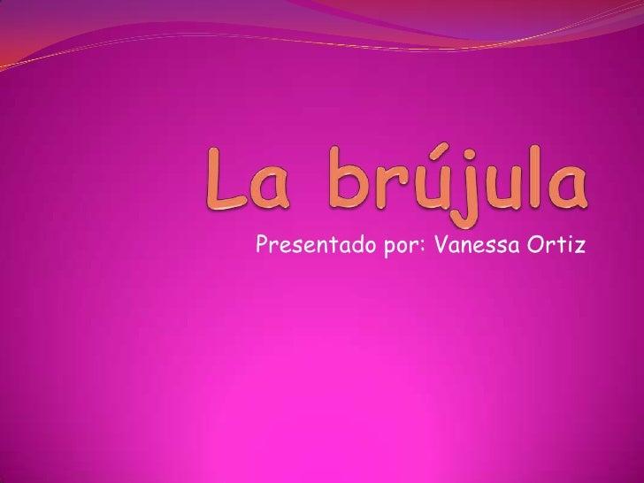 La brújula<br />Presentado por: Vanessa Ortiz <br />