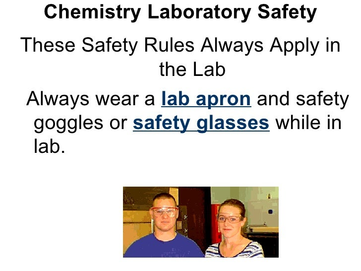 Chemistry Laboratory Safety These Safety Rules Always Apply in the Lab Always wear a  lab apron  and safety goggles or  sa...