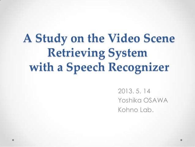 A Study on the Video SceneRetrieving Systemwith a Speech Recognizer2013. 5. 14Yoshika OSAWAKohno Lab.