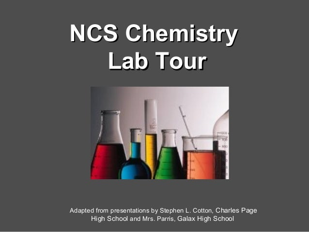 NCS ChemistryNCS Chemistry Lab TourLab Tour Adapted from presentations by Stephen L. Cotton, Charles Page High School and ...