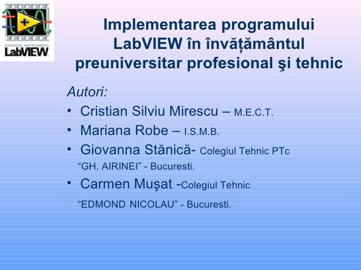 Implementarea programului LabVIEW în învăţământul preuniversitar profesional şi tehnic <ul><li>Autori:   </li></ul><ul><li...