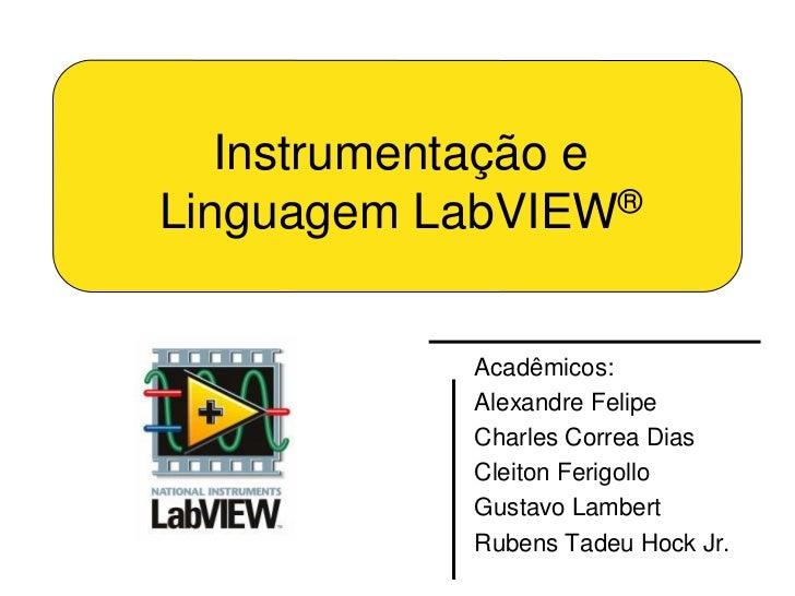 Instrumentação eLinguagem LabVIEW®            Acadêmicos:            Alexandre Felipe            Charles Correa Dias      ...