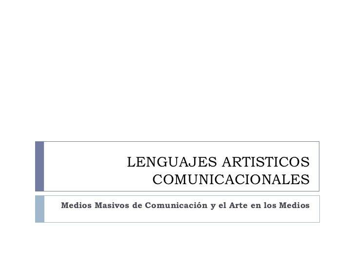 LENGUAJES ARTISTICOS                 COMUNICACIONALESMedios Masivos de Comunicación y el Arte en los Medios