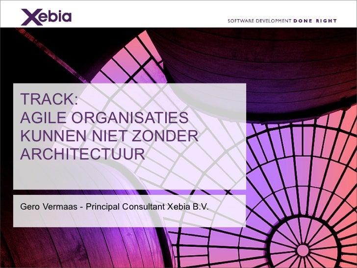 TRACK:AGILE ORGANISATIESKUNNEN NIET ZONDERARCHITECTUURGero Vermaas - Principal Consultant Xebia B.V.
