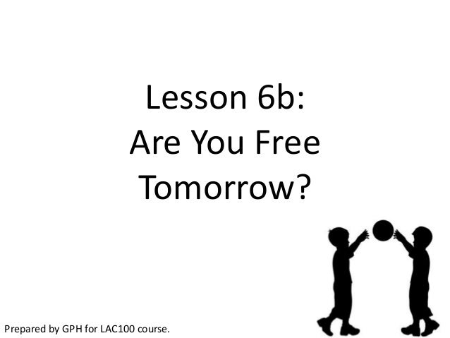 Lesson 6b:                         Are You Free                         Tomorrow?Prepared by GPH for LAC100 course.