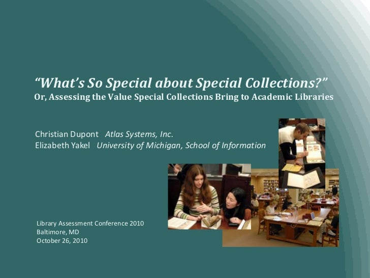 """""""What's So Special about Special Collections?""""Or, Assessing the Value Special Collections Bring to Academic Libraries<br /..."""