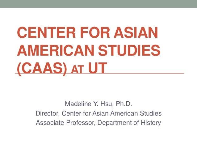 CENTER FOR ASIANAMERICAN STUDIES(CAAS) AT UTMadeline Y. Hsu, Ph.D.Director, Center for Asian American StudiesAssociate Pro...