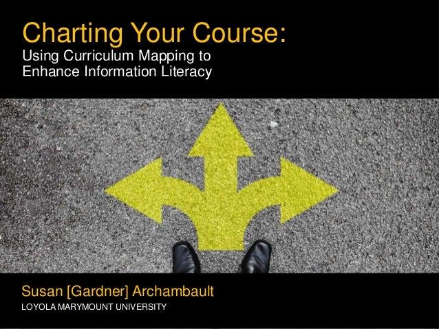 Charting Your Course: Using Curriculum Mapping to Enhance Information Literacy Susan [Gardner] Archambault LOYOLA MARYMOUN...