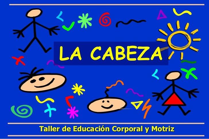 LA CABEZA<br />Taller de Educación Corporal y Motriz<br />