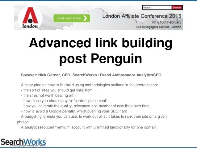 Advanced link buildingpost PenguinSpeaker: Nick Garner, CEO, SearchWorks / Brand Ambassador AnalyticsSEOA clear plan on ho...