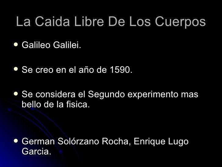 La Caida Libre De Los Cuerpos   Galileo Galilei.   Se creo en el año de 1590.   Se considera el Segundo experimento mas...