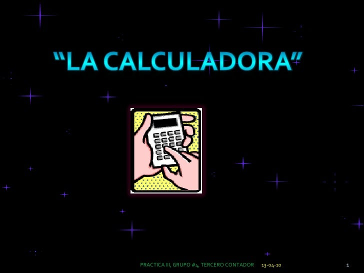 """13-04-10<br />1<br />PRACTICA III, GRUPO #4, TERCERO CONTADOR<br />""""La calculadora""""<br />"""