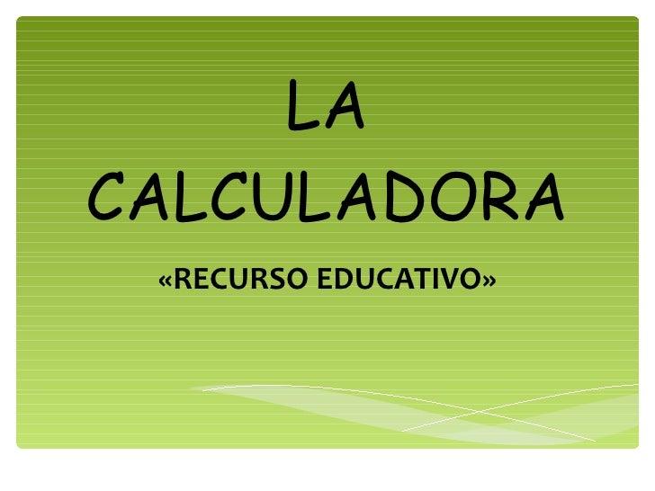 LA CALCULADORA «RECURSO EDUCATIVO»