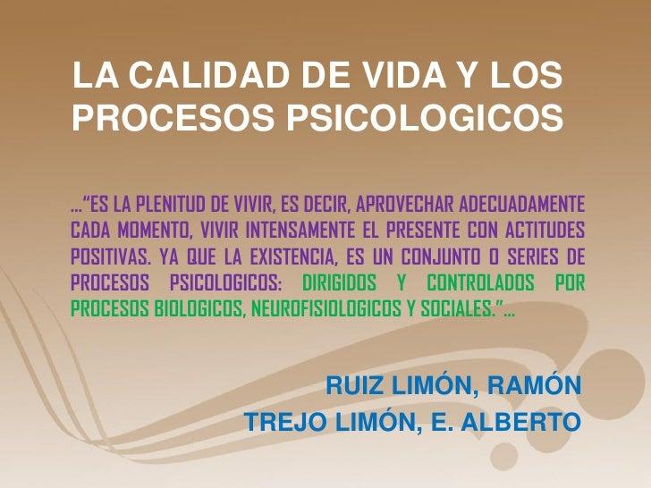 """LA CALIDAD DE VIDA Y LOSPROCESOS PSICOLOGICOS…""""ES LA PLENITUD DE VIVIR, ES DECIR, APROVECHAR ADECUADAMENTECADA MOMENTO, VI..."""