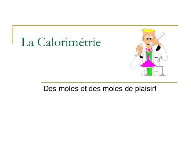 La CalorimétrieDes moles et des moles de plaisir!