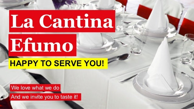 La CantinaEfumoHAPPY TO SERVE YOU!We love what we doAnd we invite you to taste it!